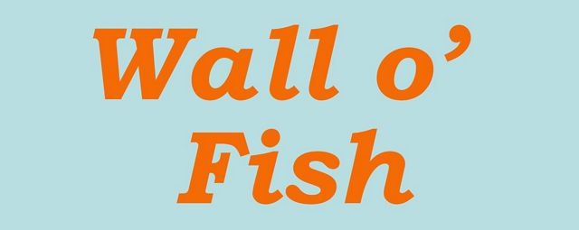 Text in italics that says 'Wall o' Fish'.