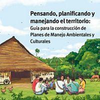 Pensando, planificando y manejando el territorio: guía para pensar, planificar y manejar el territorio con planes de manejo ambientales y culturales