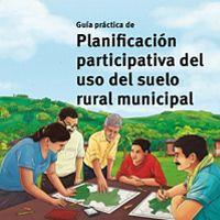 Guía práctica para la planificación participativa del uso del suelo rural municipal